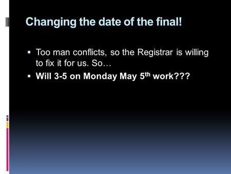 Changing the date of the final!  Too man conflicts, so the Registrar is willing to fix it for us. So…  Will 3-5 on Monday May 5 th work???