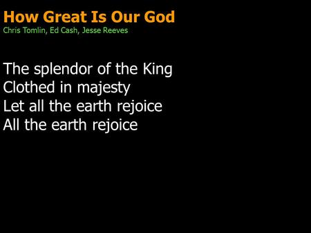 How Great Is Our God Chris Tomlin, Ed Cash, Jesse Reeves The splendor of the King Clothed in majesty Let all the earth rejoice All the earth rejoice.