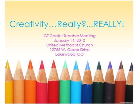Creativity…Really?...REALLY! GT Center Teacher Meeting January 14, 2010 United Methodist Church 12755 W. Cedar Drive Lakewood, CO.