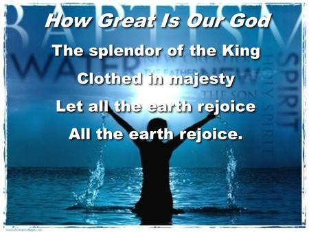 How Great Is Our God The splendor of the King Clothed in majesty Let all the earth rejoice All the earth rejoice. How Great Is Our God The splendor of.