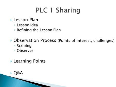  Lesson Plan ◦ Lesson Idea ◦ Refining the Lesson Plan  Observation Process (Points of interest, challenges) ◦ Scribing ◦ Observer  Learning Points 