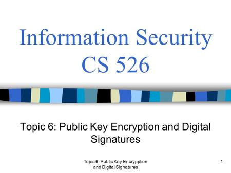 Topic 6: Public Key Encrypption and Digital Signatures 1 Information Security CS 526 Topic 6: Public Key Encryption and Digital Signatures.