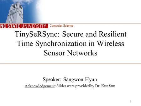 Computer Science 1 TinySeRSync: Secure and Resilient Time Synchronization in Wireless Sensor Networks Speaker: Sangwon Hyun Acknowledgement: Slides were.