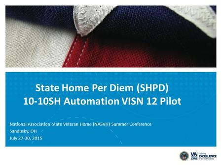 State Home Per Diem (SHPD) 10-10SH Automation VISN 12 Pilot National Association State Veteran Home (NASVH) Summer Conference Sandusky, OH July 27-30,