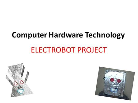 Computer Hardware Technology ELECTROBOT PROJECT. Computer Technology: ELECTROBOT Task: Teams of 2 will design and build an electronic control system for.