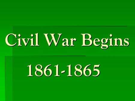 Civil War Begins 1861-1865.