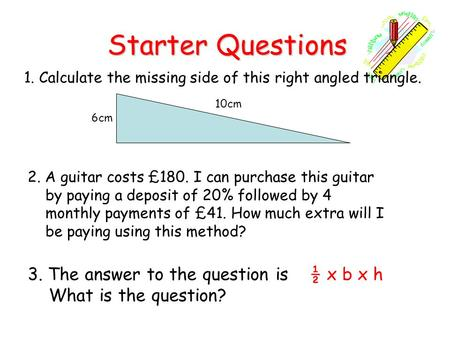Starter Questions Starter Questions 1. Calculate the missing side of this right angled triangle. 3. The answer to the question is ½ x b x h What is the.