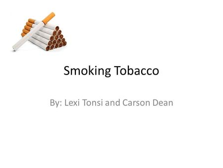 Smoking Tobacco By: Lexi Tonsi and Carson Dean. Side Effects 1.Cancers: Uterus and Cervix Mouth Throat Larynx Esophagus Kidney Bladder Stomach Lung Blood.
