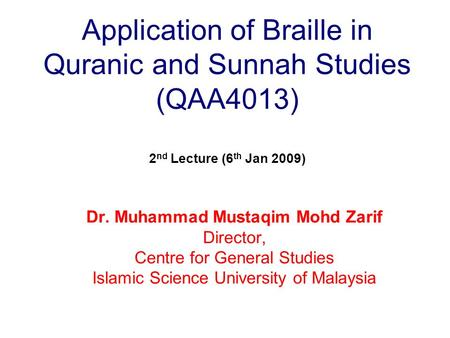 Application of Braille in Quranic and Sunnah Studies (QAA4013) 2 nd Lecture (6 th Jan 2009) Dr. Muhammad Mustaqim Mohd Zarif Director, Centre for General.