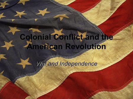 Colonial Conflict and the American Revolution War and Independence.