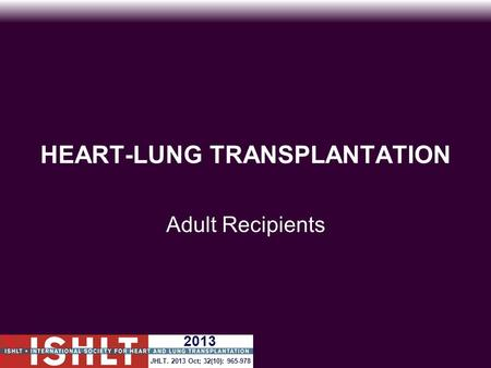 HEART-LUNG TRANSPLANTATION Adult Recipients JHLT. 2013 Oct; 32(10): 965-978 2013.