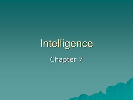 Intelligence Chapter 7. Intelligence  The global capacity to think rationally, act purposefully, and deal effectively with the environment.  Not necessarily,