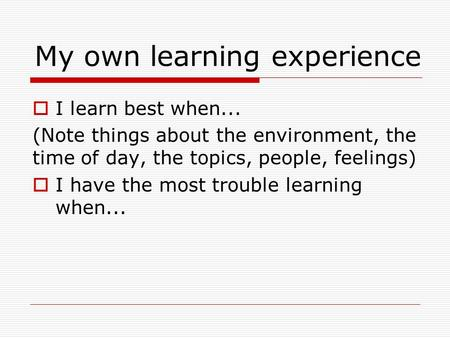  I learn best when... (Note things about the environment, the time of day, the topics, people, feelings)  I have the most trouble learning when... My.