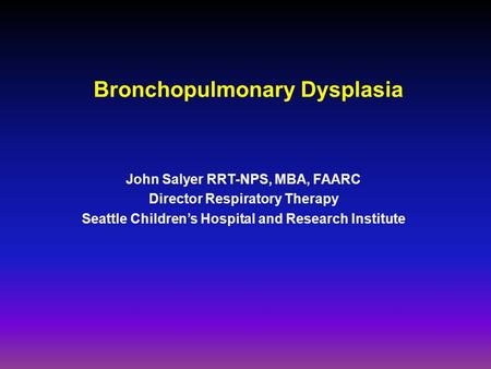 Bronchopulmonary Dysplasia John Salyer RRT-NPS, MBA, FAARC Director Respiratory Therapy Seattle Children's Hospital and Research Institute.