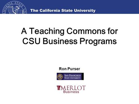 A Teaching Commons for CSU Business Programs Ron Purser.