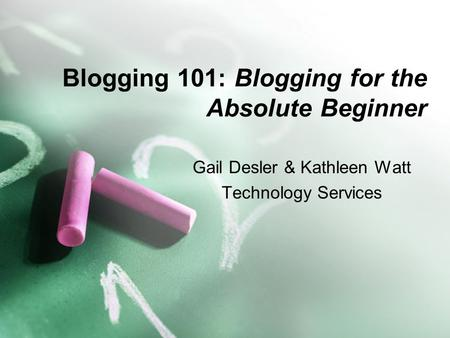 Blogging 101: Blogging for the Absolute Beginner Gail Desler & Kathleen Watt Technology Services.