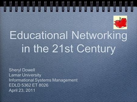 Educational Networking in the 21st Century Sheryl Dowell Lamar University Informational Systems Management EDLD 5362 ET 8026 April 23, 2011 Sheryl Dowell.