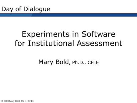 Day of Dialogue Experiments in Software for Institutional Assessment Mary Bold, Ph.D., CFLE © 2009 Mary Bold, Ph.D., CFLE.
