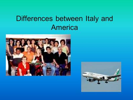 Differences between Italy and America. Differences in Our Schools… Less structured classes Less technology in the classes Longer classes Don't learn in.