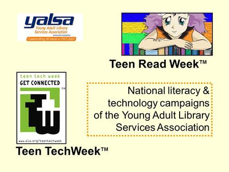Teen TechWeek TM Teen Read Week TM National literacy & technology campaigns of the Young Adult Library Services Association.