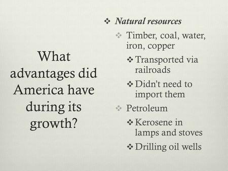 What advantages did America have during its growth?  Natural resources  Timber, coal, water, iron, copper  Transported via railroads  Didn't need to.
