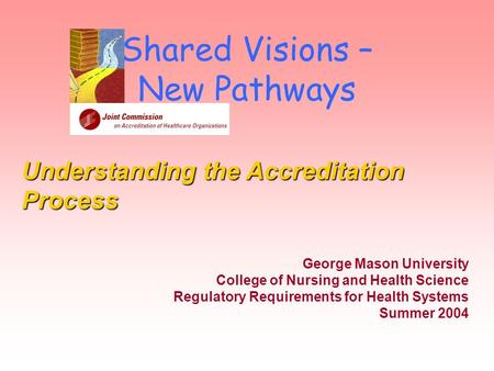 Shared Visions – New Pathways George Mason University College of Nursing and Health Science Regulatory Requirements for Health Systems Summer 2004 Understanding.