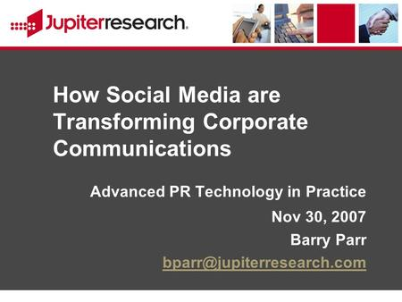 How Social Media are Transforming Corporate Communications Advanced PR Technology in Practice Nov 30, 2007 Barry Parr