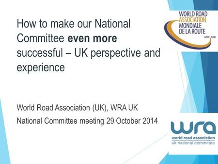 How to make our National Committee even more successful – UK perspective and experience World Road Association (UK), WRA UK National Committee meeting.