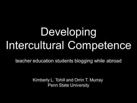 Developing Intercultural Competence teacher education students blogging while abroad Kimberly L. Tohill and Orrin T. Murray Penn State University.
