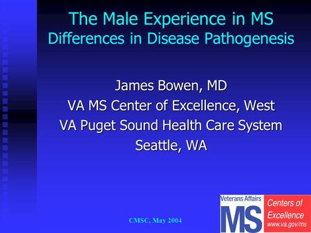 CMSC, May 2004 James Bowen, MD VA MS Center of Excellence, West VA Puget Sound Health Care System Seattle, WA The Male Experience in MS Differences in.