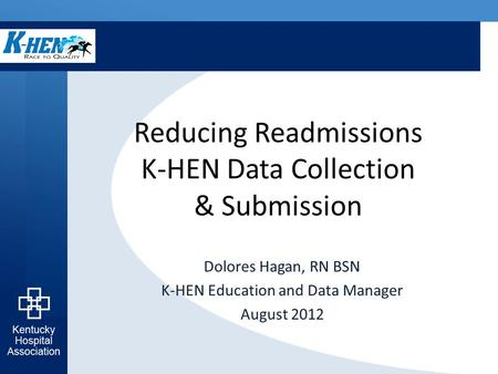 Reducing Readmissions K-HEN Data Collection & Submission Dolores Hagan, RN BSN K-HEN Education and Data Manager August 2012.