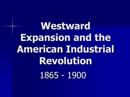 Westward Expansion and the American Industrial Revolution 1865 - 1900.