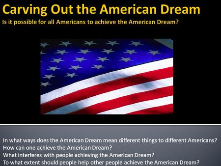 In what ways does the American Dream mean different things to different Americans? How can one achieve the American Dream? What interferes with people.