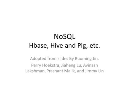 NoSQL Hbase, Hive and Pig, etc. Adopted from slides By Ruoming Jin, Perry Hoekstra, Jiaheng Lu, Avinash Lakshman, Prashant Malik, and Jimmy Lin.
