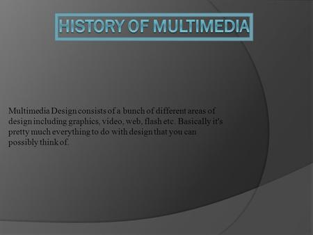 Multimedia Design consists of a bunch of different areas of design including graphics, video, web, flash etc. Basically it's pretty much everything to.