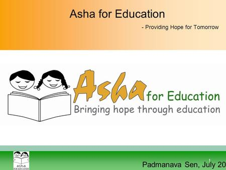 1 Asha for Education - Providing Hope for Tomorrow Padmanava Sen, July 2012.