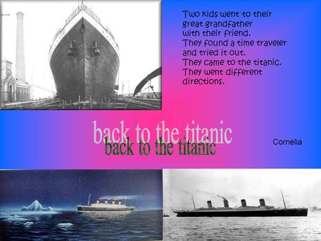 Two kids went to their great grandfather with their friend. They found a time traveler and tried it out. They came to the titanic. They went different.