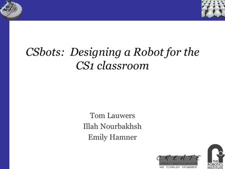CSbots: Designing a Robot for the CS1 classroom Tom Lauwers Illah Nourbakhsh Emily Hamner.