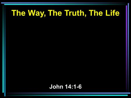 The Way, The Truth, The Life John 14:1-6. 1 Let not your heart be troubled; you believe in God, believe also in Me. 2 In My Father's house are many.