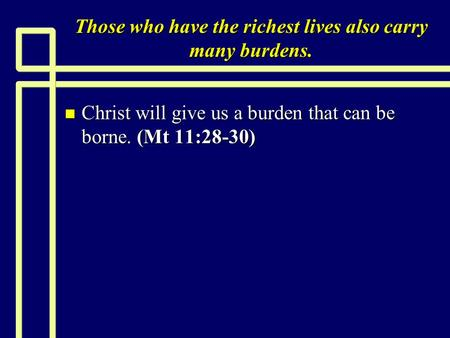 Those who have the richest lives also carry many burdens. n Christ will give us a burden that can be borne. (Mt 11:28-30)