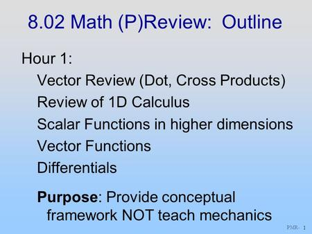 PMR - 1 8.02 Math (P)Review: Outline Hour 1: Vector Review (Dot, Cross Products) Review of 1D Calculus Scalar Functions in higher dimensions Vector Functions.