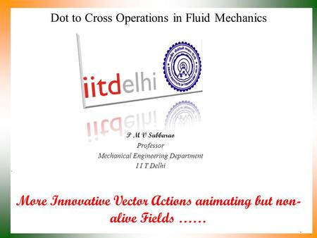 More Innovative Vector Actions animating but non- alive Fields …… P M V Subbarao Professor Mechanical Engineering Department I I T Delhi Dot to Cross.