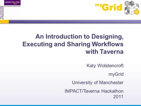 An Introduction to Designing, Executing and Sharing Workflows with Taverna Katy Wolstencroft myGrid University of Manchester IMPACT/Taverna Hackathon 2011.