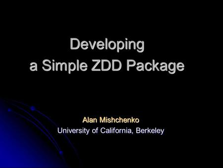 Developing a Simple ZDD Package Alan Mishchenko University of California, Berkeley.