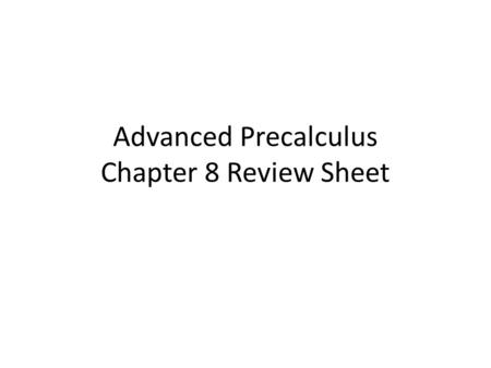 Advanced Precalculus Chapter 8 Review Sheet