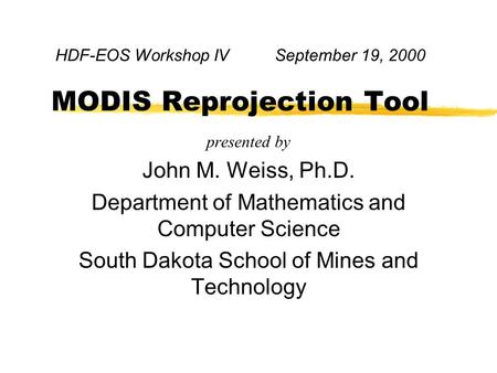 HDF-EOS Workshop IV September 19, 2000 MODIS Reprojection Tool presented by John M. Weiss, Ph.D. Department of Mathematics and Computer Science South Dakota.