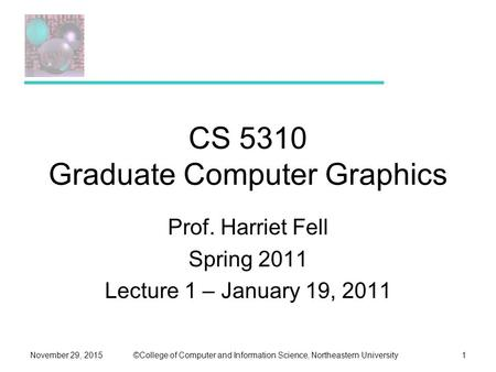 ©College of Computer and Information Science, Northeastern UniversityNovember 29, 20151 CS 5310 Graduate Computer Graphics Prof. Harriet Fell Spring 2011.