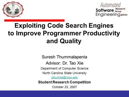 Exploiting Code Search Engines to Improve Programmer Productivity and Quality Suresh Thummalapenta Advisor: Dr. Tao Xie Department of Computer Science.