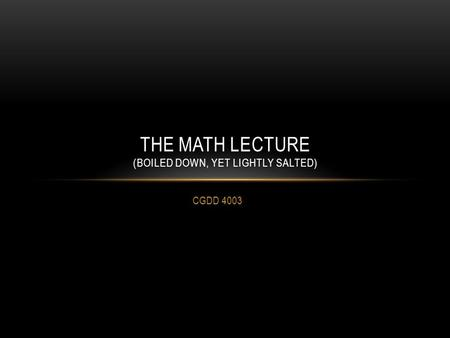 CGDD 4003 THE MATH LECTURE (BOILED DOWN, YET LIGHTLY SALTED)