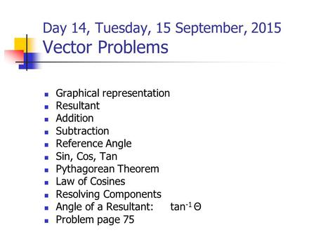 Day 14, Tuesday, 15 September, 2015 Vector Problems Graphical representation Resultant Addition Subtraction Reference Angle Sin, Cos, Tan Pythagorean Theorem.